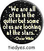 Oscar Wilde  We are all of us in the gutter but some of us are looking at the stars (Badge, Pin)