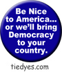 Be Nice to America or we'll bring Democracy to your country Liberal Democratic Political Button (Badge, Pin)