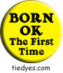 Born OK the First Time Liberal Democratic Political Button (Badge, Pin)