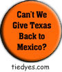 Can't We Give Texas Back to Mexico?Funny Liberal Democratic Political Button (Badge, Pin)