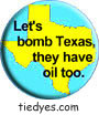 Lets Bomb Texas, They Have Oil Too Democratic Liberal Political Button (Badge, Pin)