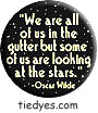 Oscar Wilde  We are all of us in the gutter but some of us are looking at the stars  Democratic Liberal Political Button (Badge, Pin)