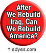 After We Rebuild Iraq Can We Rebuild America? Democratic Liberal  Political Button (Badge, Pin)  Democratic Liberal  Political Button (Badge, Pin)