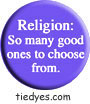 Religion: So Many Good Ones to Choose From Funny Liberal Democratic Political Button (Badge, Pin)